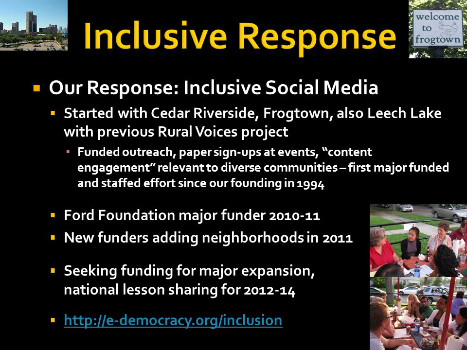  Our Response: Inclusive Social Media  Started with Cedar Riverside, Frogtown, also Leech Lake with previous Rural Voices project ▪ Funded outreach, paper sign-ups at events, content engagement relevant to diverse communities – first major funded and staffed effort since our founding in 1994  Ford Foundation major funder 2010-11  New funders adding neighborhoods in 2011  Seeking funding for major expansion, national lesson sharing for 2012-14  http://e-democracy.org/inclusion http://e-democracy.org/inclusion