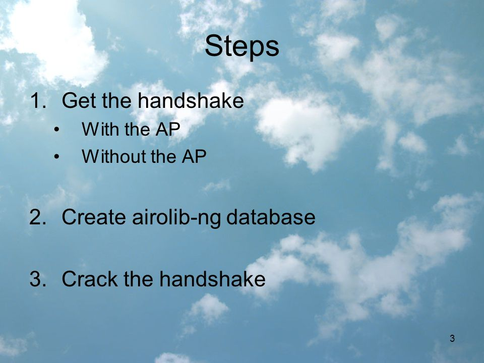 3 Steps 1.Get the handshake With the AP Without the AP 2.Create airolib-ng database 3.Crack the handshake