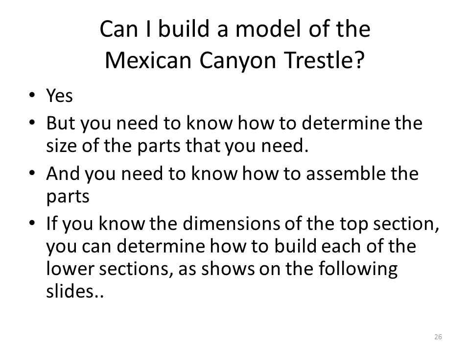 Can I build a model of the Mexican Canyon Trestle? Yes But you need to know how to determine the size of the parts that you need. And you need to know