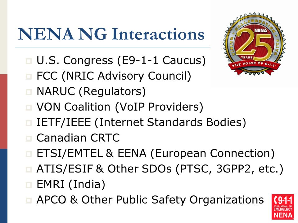 NENA NG Interactions  U.S. Congress (E9-1-1 Caucus)  FCC (NRIC Advisory Council)  NARUC (Regulators)  VON Coalition (VoIP Providers)  IETF/IEEE (
