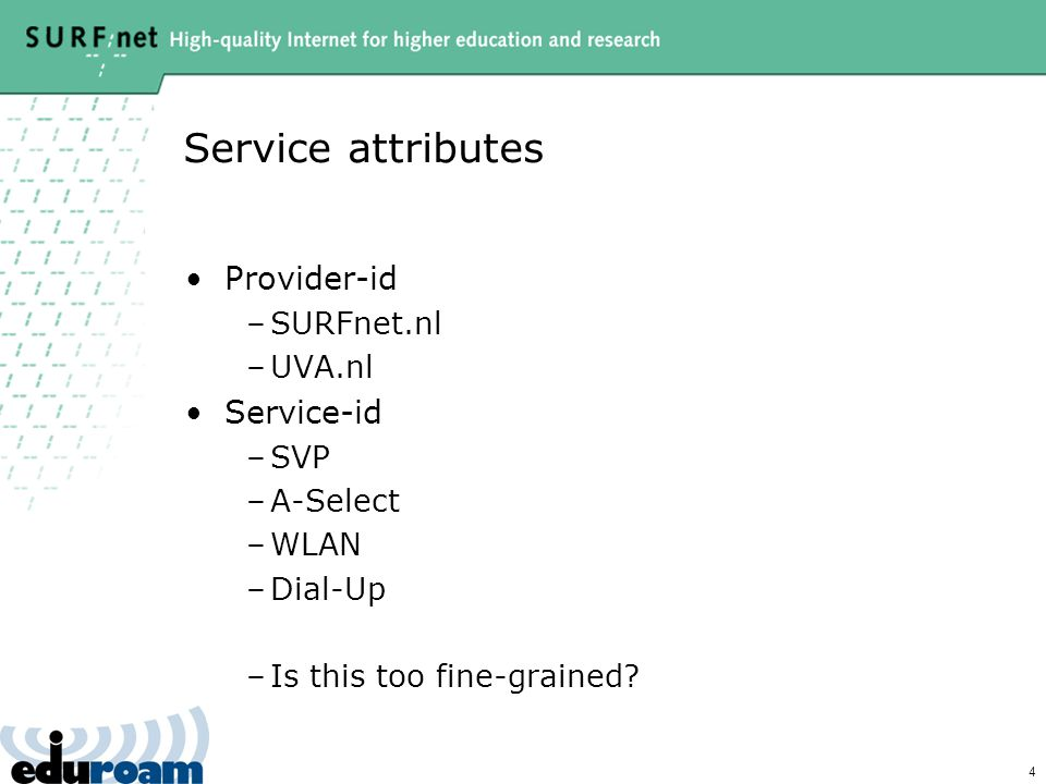 4 Service attributes Provider-id –SURFnet.nl –UVA.nl Service-id –SVP –A-Select –WLAN –Dial-Up –Is this too fine-grained?