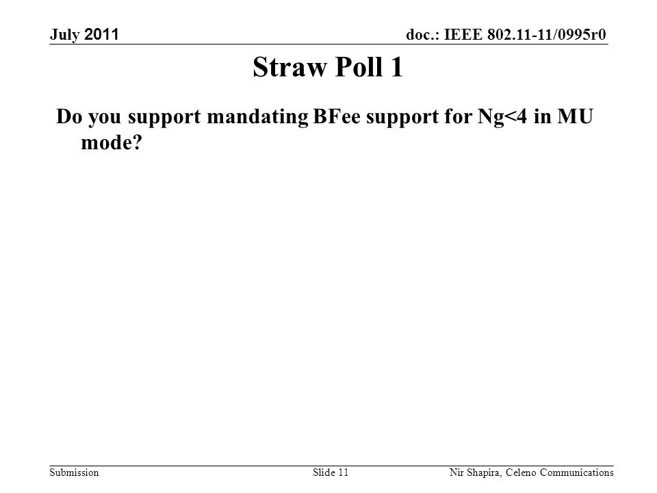 doc.: IEEE 802.11-11/0995r0 Submission July 2011 Nir Shapira, Celeno Communications Straw Poll 1 Do you support mandating BFee support for Ng<4 in MU mode.