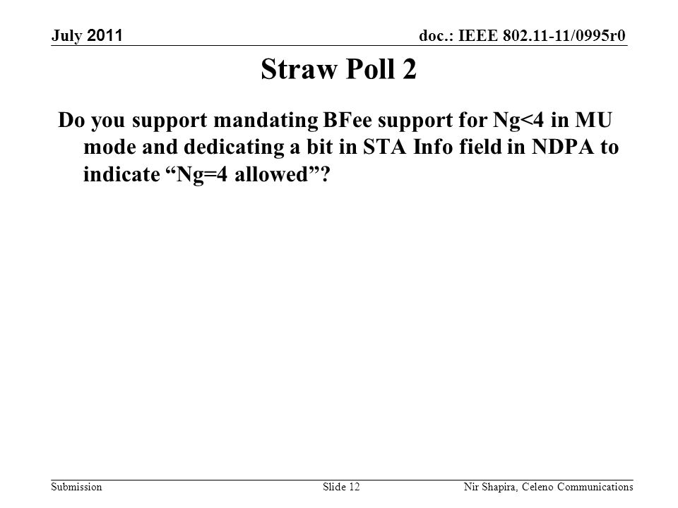 doc.: IEEE 802.11-11/0995r0 Submission July 2011 Nir Shapira, Celeno Communications Straw Poll 2 Do you support mandating BFee support for Ng<4 in MU mode and dedicating a bit in STA Info field in NDPA to indicate Ng=4 allowed .