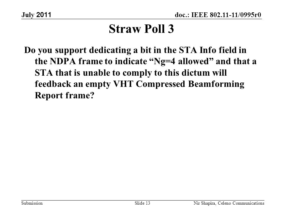 doc.: IEEE 802.11-11/0995r0 Submission July 2011 Nir Shapira, Celeno Communications Straw Poll 3 Do you support dedicating a bit in the STA Info field in the NDPA frame to indicate Ng=4 allowed and that a STA that is unable to comply to this dictum will feedback an empty VHT Compressed Beamforming Report frame.