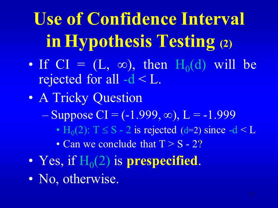17 Use of Confidence Interval in Hypothesis Testing (2) If CI = (L,  ), then H 0 (d) will be rejected for all -d < L.