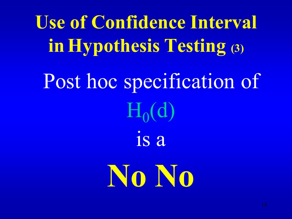 18 Use of Confidence Interval in Hypothesis Testing (3) Post hoc specification of H 0 (d) is a No