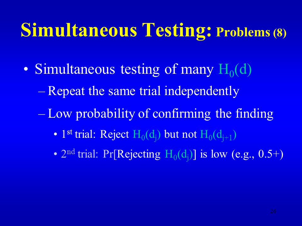 26 Simultaneous Testing: Problems (8) Simultaneous testing of many H 0 (d) –Repeat the same trial independently –Low probability of confirming the finding 1 st trial: Reject H 0 (d j ) but not H 0 (d j+1 ) 2 nd trial: Pr[Rejecting H 0 (d j )] is low (e.g., 0.5+)