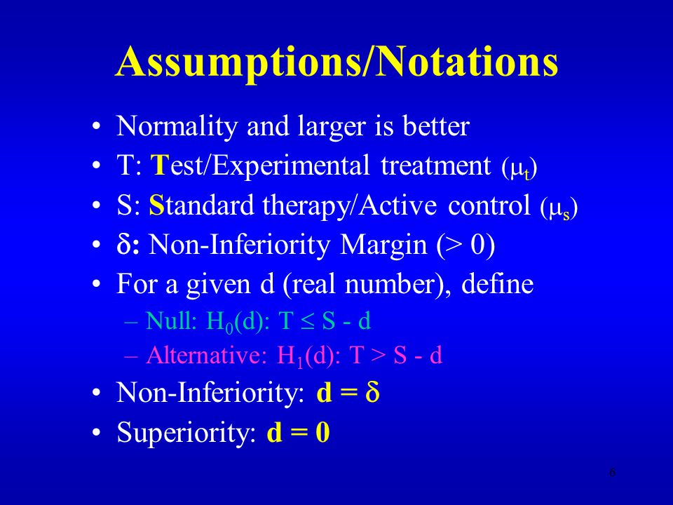 6 Assumptions/Notations Normality and larger is better T: Test/Experimental treatment (  t ) S: Standard therapy/Active control (  s )  : Non-Inferiority Margin (> 0) For a given d (real number), define –Null: H 0 (d): T  S - d –Alternative: H 1 (d): T > S - d Non-Inferiority: d =  Superiority: d = 0