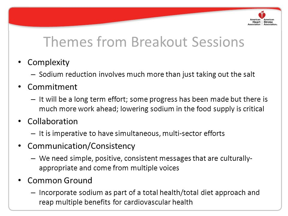 Themes from Breakout Sessions Complexity – Sodium reduction involves much more than just taking out the salt Commitment – It will be a long term effor