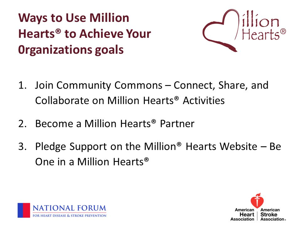 Ways to Use Million Hearts® to Achieve Your 0rganizations goals 1.Join Community Commons – Connect, Share, and Collaborate on Million Hearts® Activiti