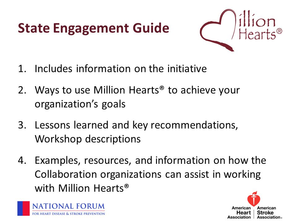 State Engagement Guide 1.Includes information on the initiative 2.Ways to use Million Hearts® to achieve your organization's goals 3.Lessons learned a