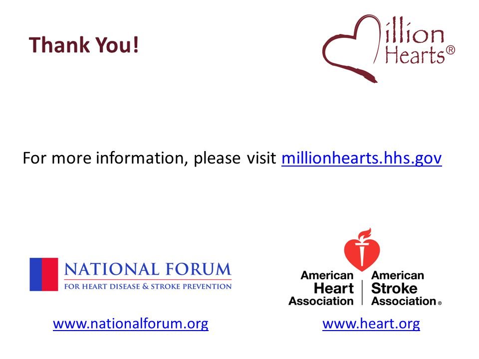 Thank You! For more information, please visit millionhearts.hhs.govmillionhearts.hhs.gov www.nationalforum.orgwww.heart.org