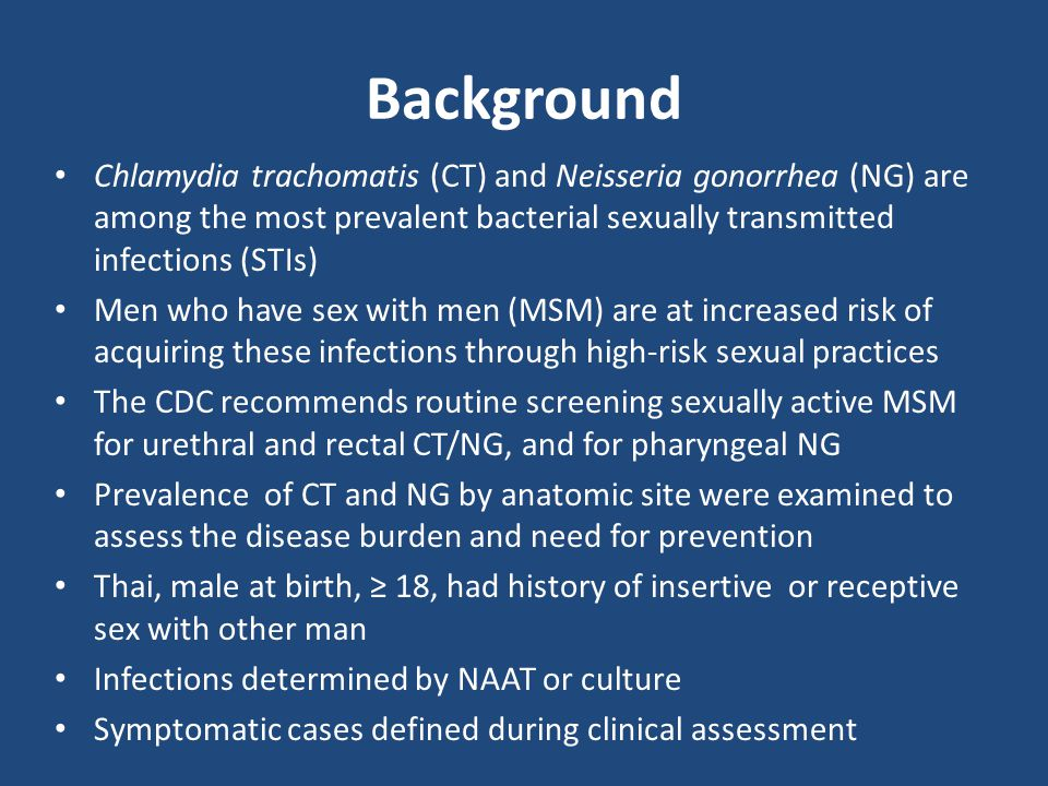 Background Chlamydia trachomatis (CT) and Neisseria gonorrhea (NG) are among the most prevalent bacterial sexually transmitted infections (STIs) Men who have sex with men (MSM) are at increased risk of acquiring these infections through high-risk sexual practices The CDC recommends routine screening sexually active MSM for urethral and rectal CT/NG, and for pharyngeal NG Prevalence of CT and NG by anatomic site were examined to assess the disease burden and need for prevention Thai, male at birth, ≥ 18, had history of insertive or receptive sex with other man Infections determined by NAAT or culture Symptomatic cases defined during clinical assessment