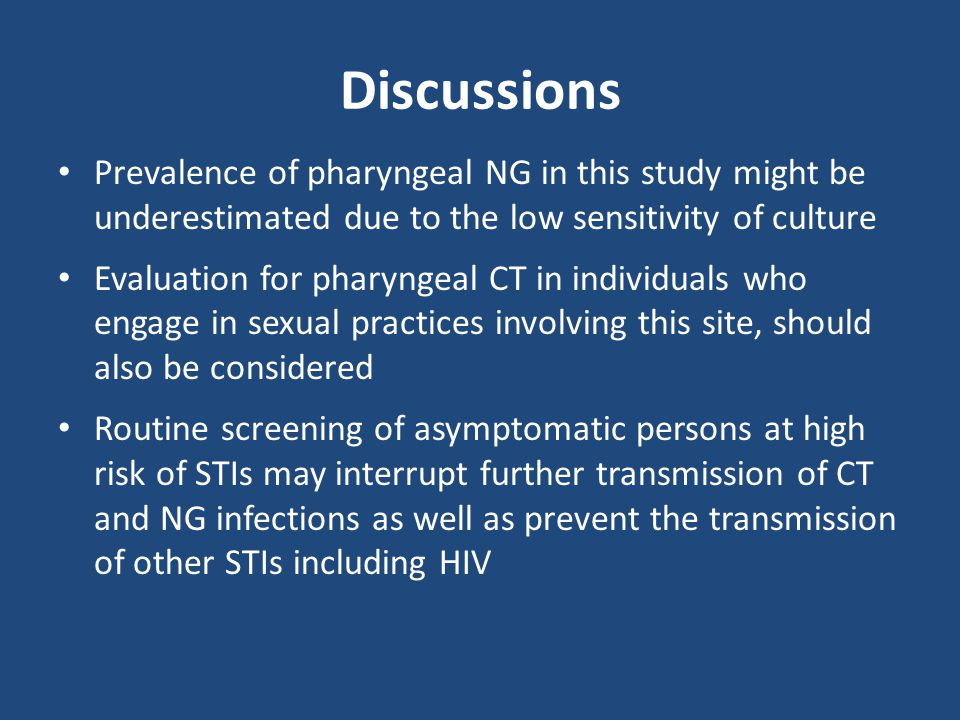 Discussions Prevalence of pharyngeal NG in this study might be underestimated due to the low sensitivity of culture Evaluation for pharyngeal CT in individuals who engage in sexual practices involving this site, should also be considered Routine screening of asymptomatic persons at high risk of STIs may interrupt further transmission of CT and NG infections as well as prevent the transmission of other STIs including HIV