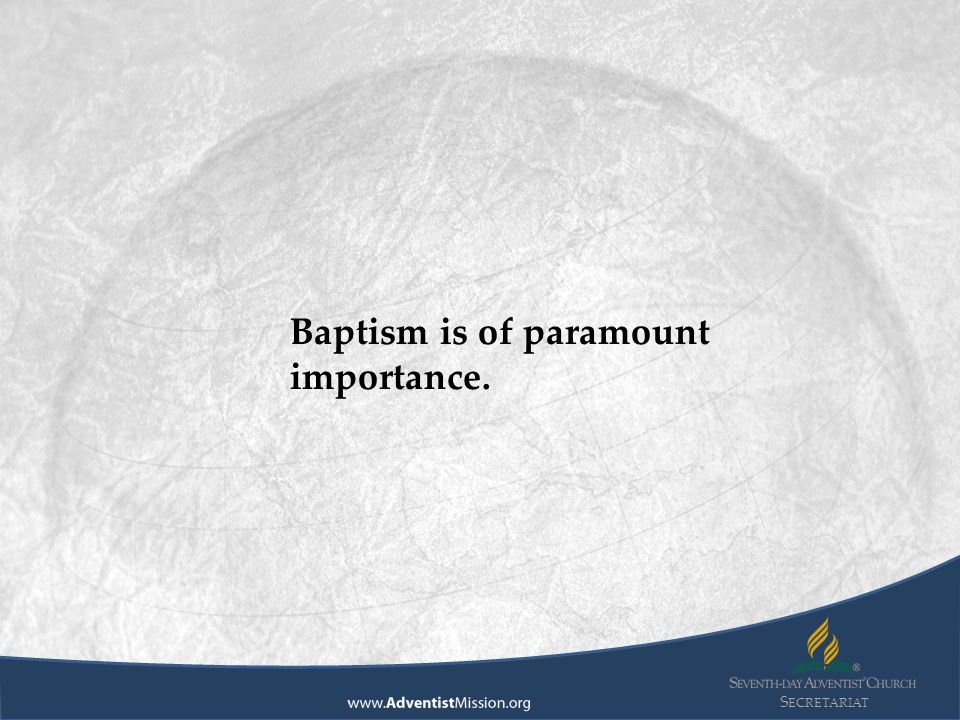S ECRETARIAT Baptism is of paramount importance.