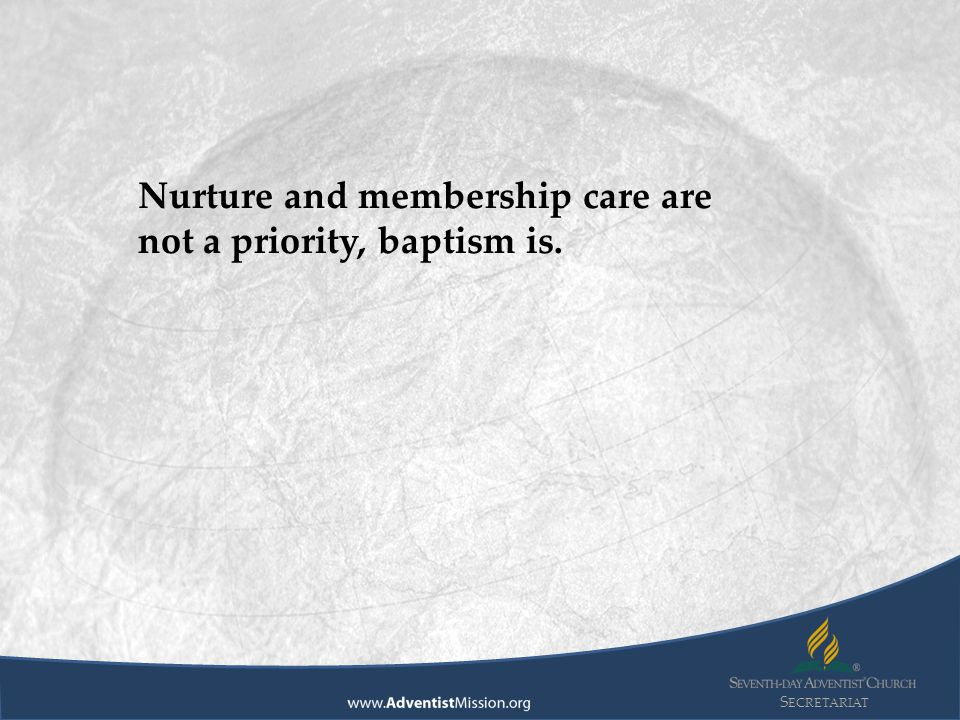 S ECRETARIAT Nurture and membership care are not a priority, baptism is.