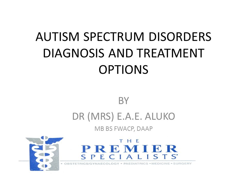 AUTISM SPECTRUM DISORDERS DIAGNOSIS AND TREATMENT OPTIONS BY DR (MRS) E.A.E. ALUKO MB BS FWACP, DAAP