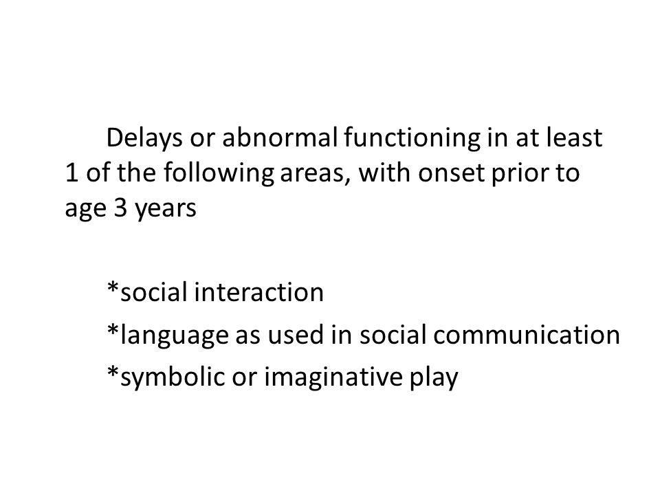 Delays or abnormal functioning in at least 1 of the following areas, with onset prior to age 3 years *social interaction *language as used in social c
