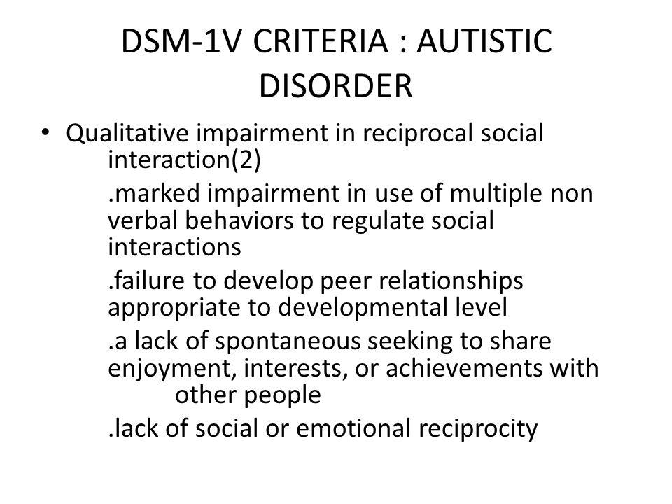 DSM-1V CRITERIA : AUTISTIC DISORDER Qualitative impairment in reciprocal social interaction(2).marked impairment in use of multiple non verbal behavio