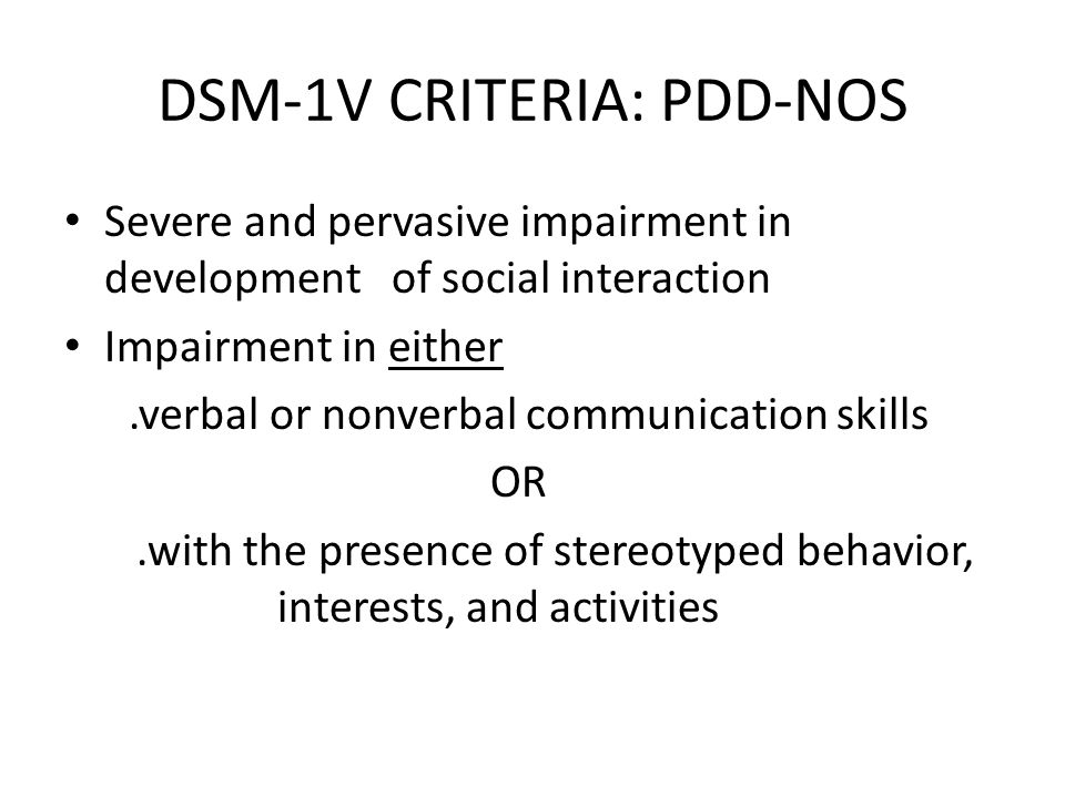 DSM-1V CRITERIA: PDD-NOS Severe and pervasive impairment in development of social interaction Impairment in either.verbal or nonverbal communication s