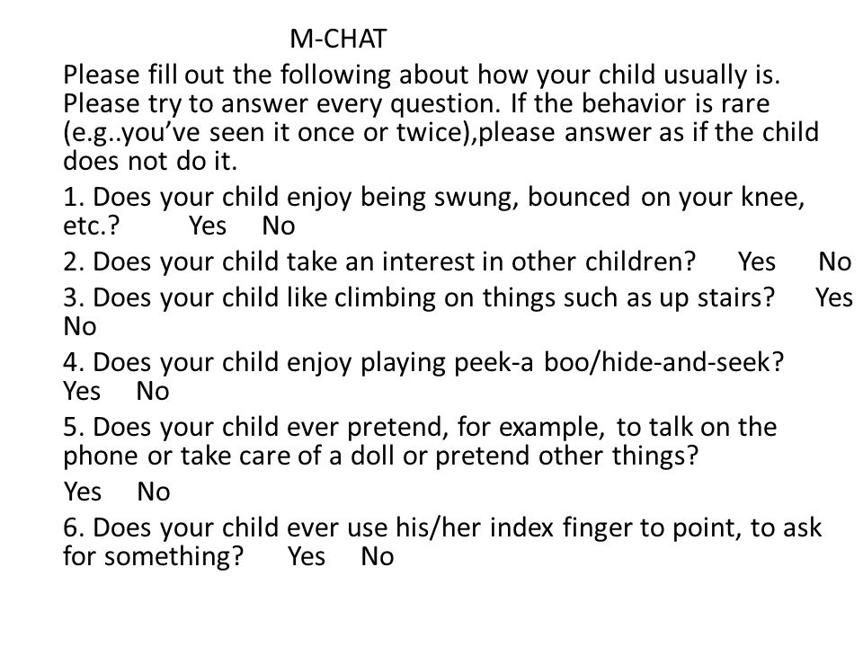 M-CHAT Please fill out the following about how your child usually is. Please try to answer every question. If the behavior is rare (e.g..you've seen i