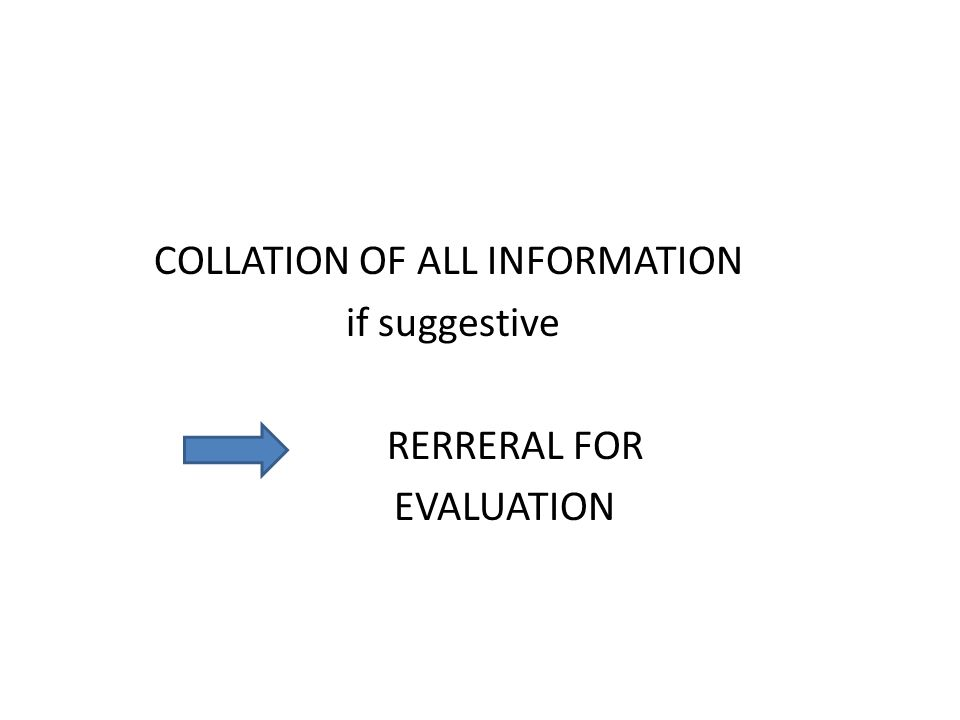 COLLATION OF ALL INFORMATION if suggestive RERRERAL FOR EVALUATION