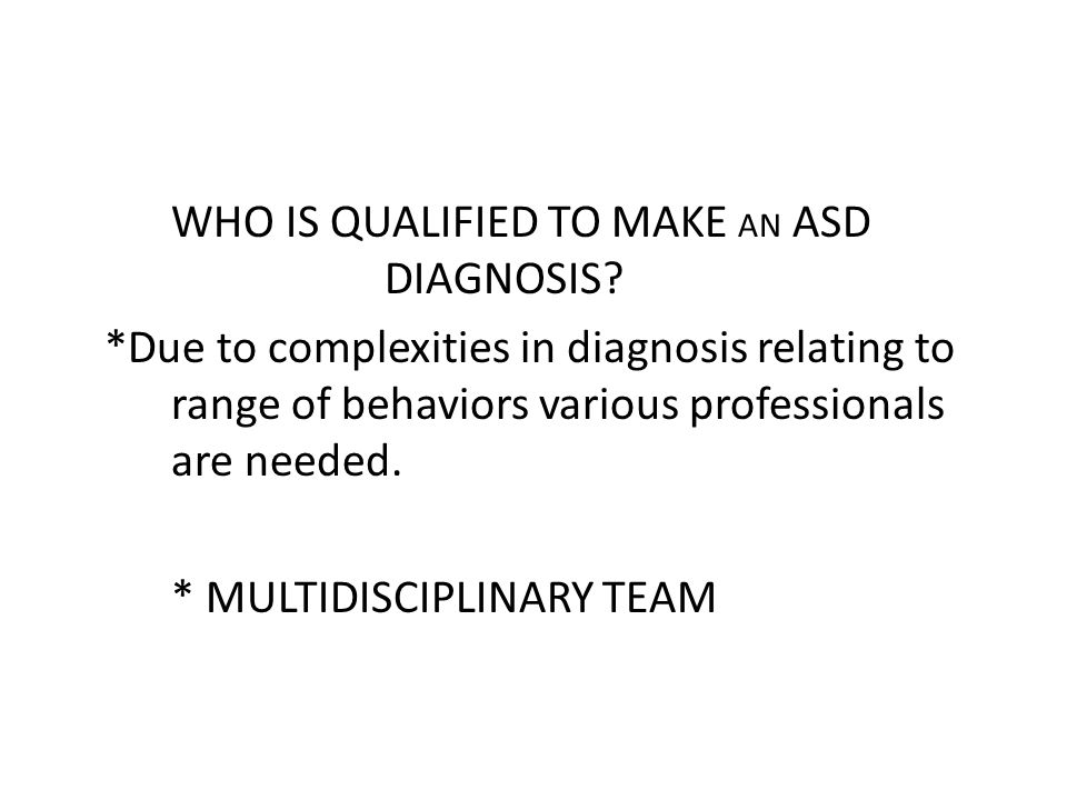 WHO IS QUALIFIED TO MAKE AN ASD DIAGNOSIS? *Due to complexities in diagnosis relating to range of behaviors various professionals are needed. * MULTID