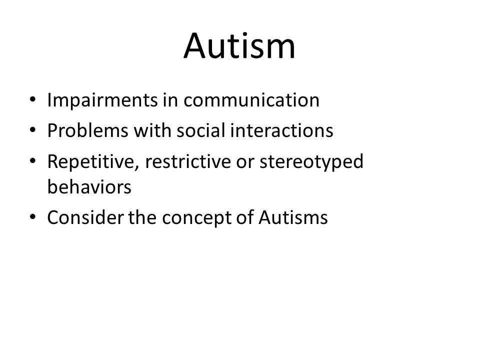 Autism Impairments in communication Problems with social interactions Repetitive, restrictive or stereotyped behaviors Consider the concept of Autisms
