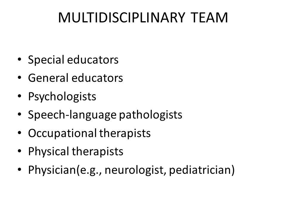 MULTIDISCIPLINARY TEAM Special educators General educators Psychologists Speech-language pathologists Occupational therapists Physical therapists Phys