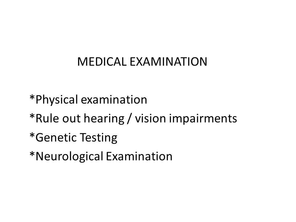 MEDICAL EXAMINATION *Physical examination *Rule out hearing / vision impairments *Genetic Testing *Neurological Examination