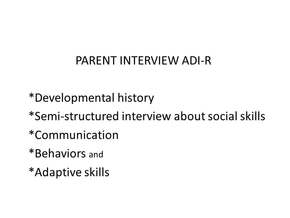 PARENT INTERVIEW ADI-R *Developmental history *Semi-structured interview about social skills *Communication *Behaviors and *Adaptive skills