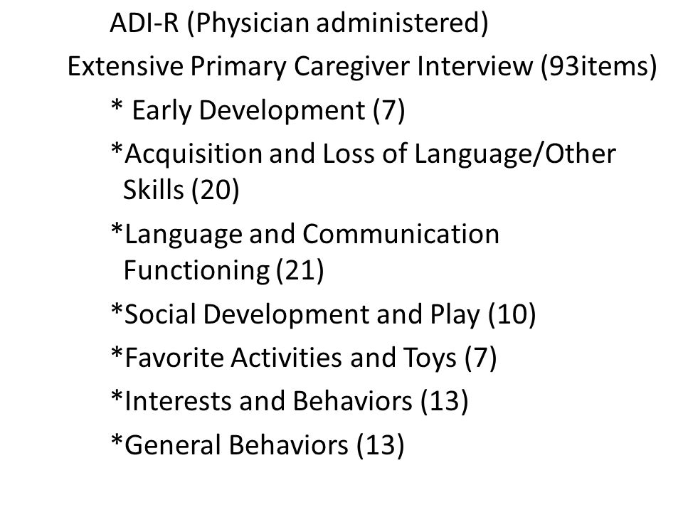 ADI-R (Physician administered) Extensive Primary Caregiver Interview (93items) * Early Development (7) *Acquisition and Loss of Language/Other Skills