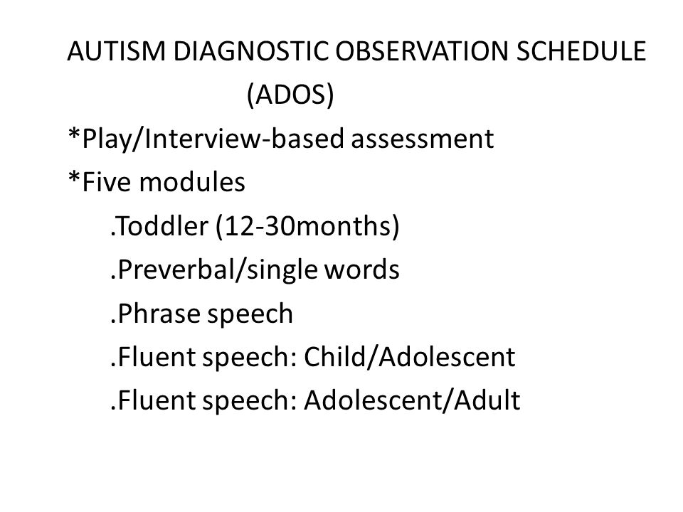 AUTISM DIAGNOSTIC OBSERVATION SCHEDULE (ADOS) *Play/Interview-based assessment *Five modules.Toddler (12-30months).Preverbal/single words.Phrase speec