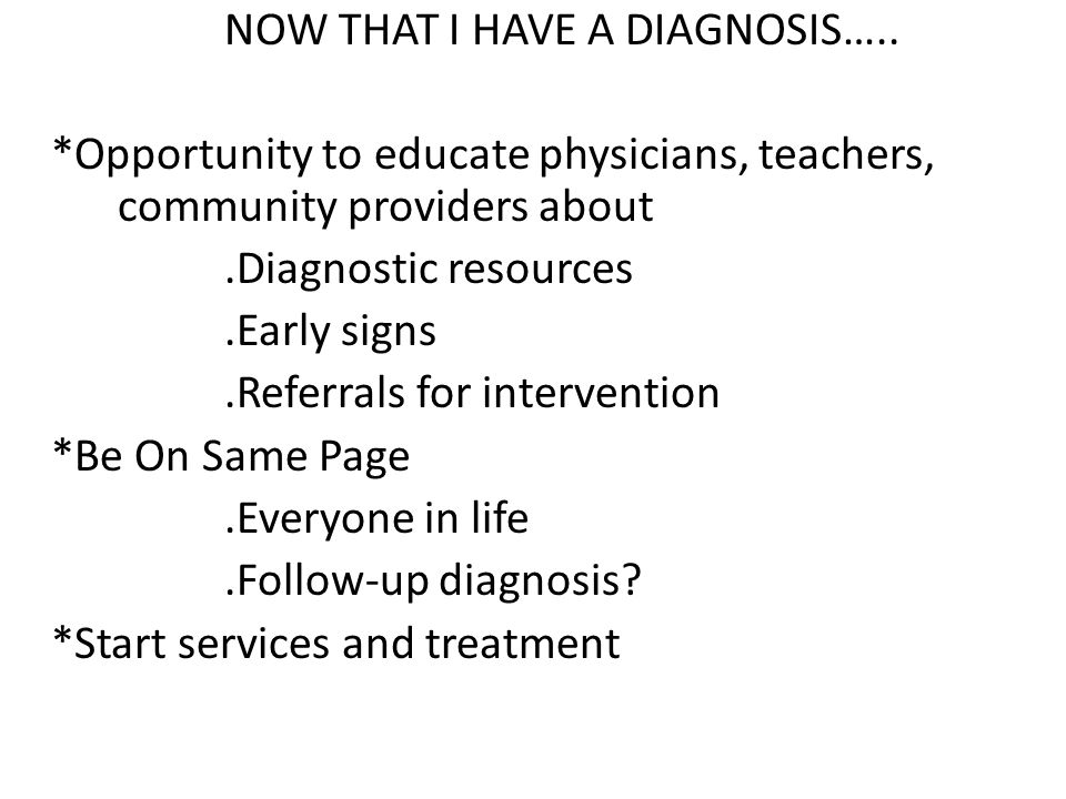 NOW THAT I HAVE A DIAGNOSIS….. *Opportunity to educate physicians, teachers, community providers about.Diagnostic resources.Early signs.Referrals for