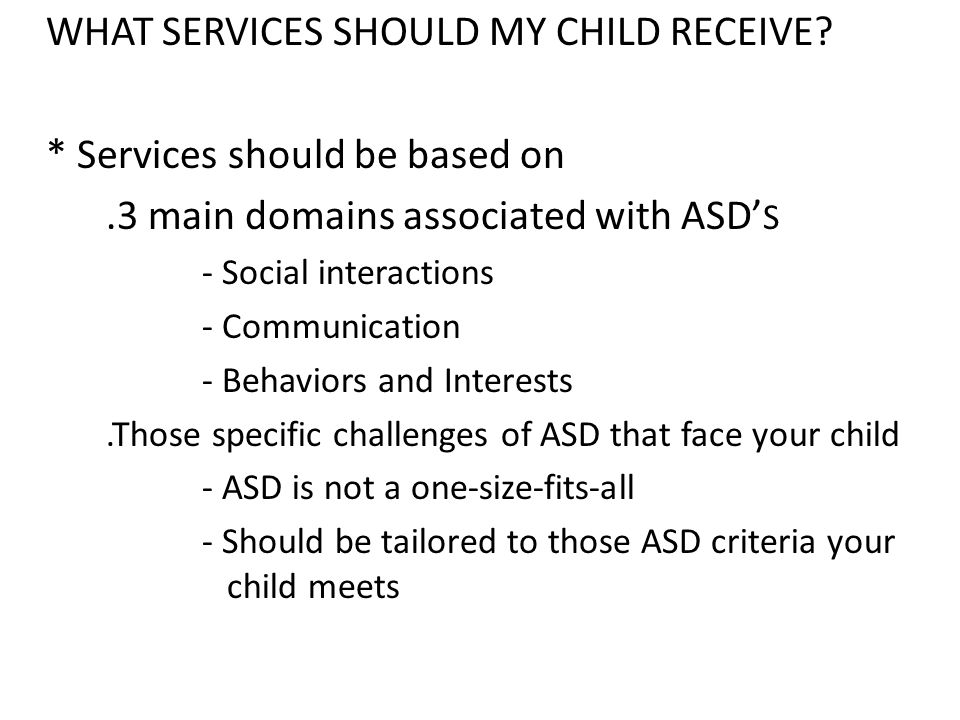 WHAT SERVICES SHOULD MY CHILD RECEIVE? * Services should be based on.3 main domains associated with ASD' S - Social interactions - Communication - Beh