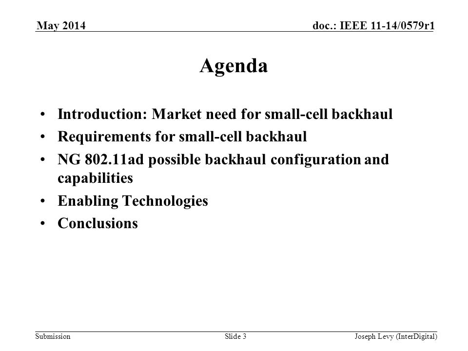 Submission doc.: IEEE 11-14/0579r1May 2014 Joseph Levy (InterDigital)Slide 3 Agenda Introduction: Market need for small-cell backhaul Requirements for small-cell backhaul NG 802.11ad possible backhaul configuration and capabilities Enabling Technologies Conclusions