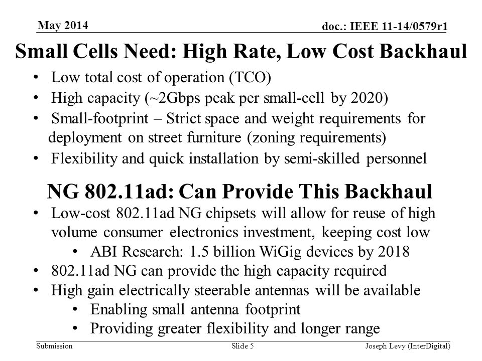 Submission doc.: IEEE 11-14/0579r1 May 2014 Slide 5 Small Cells Need: High Rate, Low Cost Backhaul Low total cost of operation (TCO) High capacity (~2Gbps peak per small-cell by 2020) Small-footprint – Strict space and weight requirements for deployment on street furniture (zoning requirements) Flexibility and quick installation by semi-skilled personnel NG 802.11ad: Can Provide This Backhaul Low-cost 802.11ad NG chipsets will allow for reuse of high volume consumer electronics investment, keeping cost low ABI Research: 1.5 billion WiGig devices by 2018 802.11ad NG can provide the high capacity required High gain electrically steerable antennas will be available Enabling small antenna footprint Providing greater flexibility and longer range Joseph Levy (InterDigital)