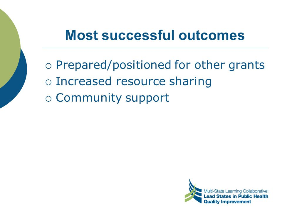 Most successful outcomes  Prepared/positioned for other grants  Increased resource sharing  Community support