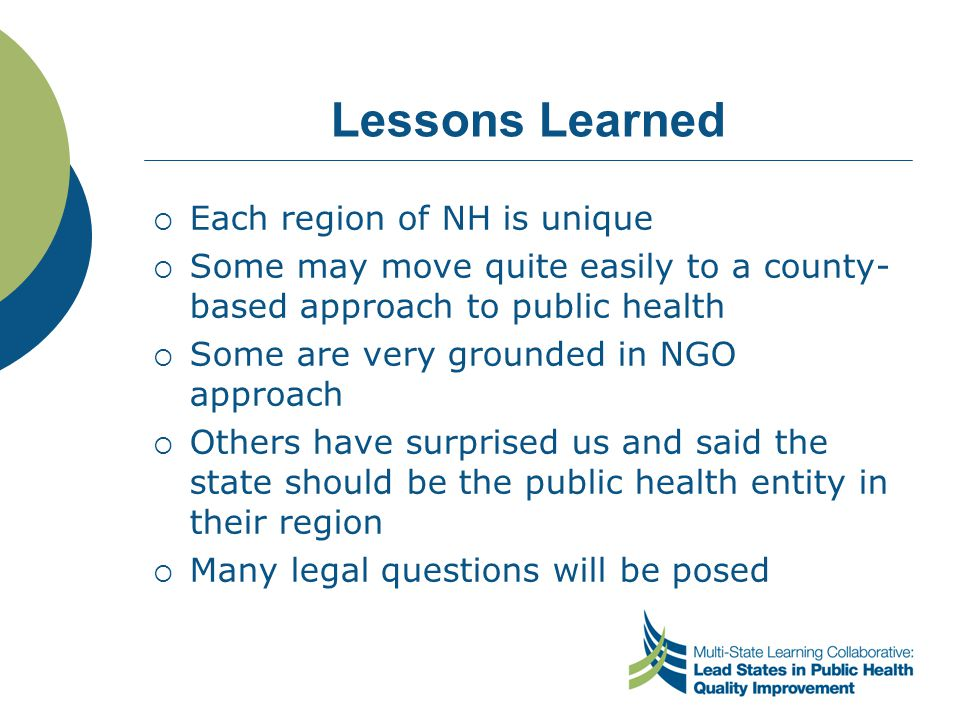Lessons Learned  Each region of NH is unique  Some may move quite easily to a county- based approach to public health  Some are very grounded in NG