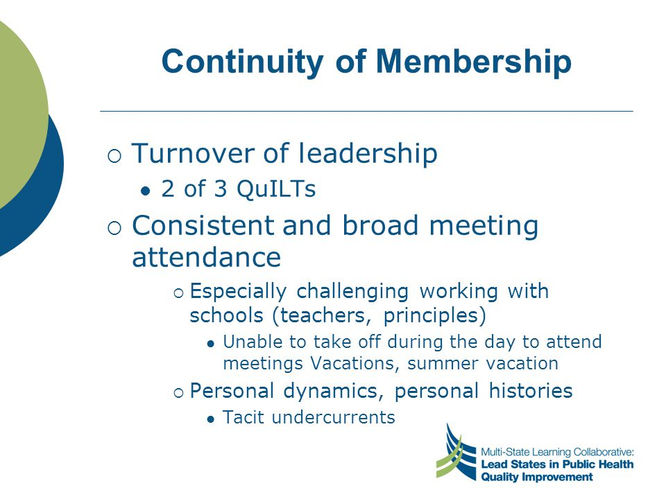 Continuity of Membership  Turnover of leadership 2 of 3 QuILTs  Consistent and broad meeting attendance  Especially challenging working with school