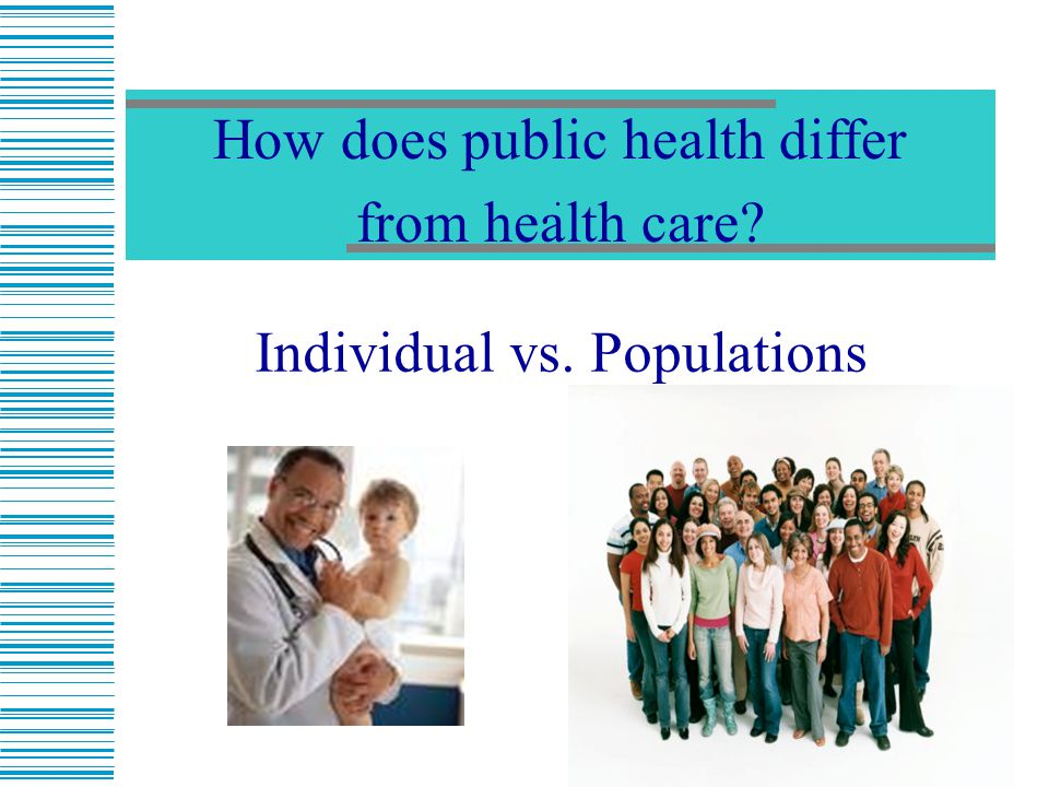 12. Individual vs. Populations How does public health differ from health care?