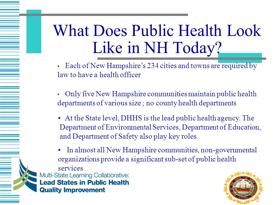 2 What Does Public Health Look Like in NH Today? At the State level, DHHS is the lead public health agency. The Department of Environmental Services,