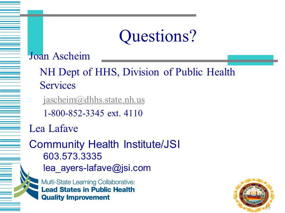 33 Questions? Joan Ascheim NH Dept of HHS, Division of Public Health Services jascheim@dhhs.state.nh.us 1-800-852-3345 ext. 4110 Lea Lafave Community