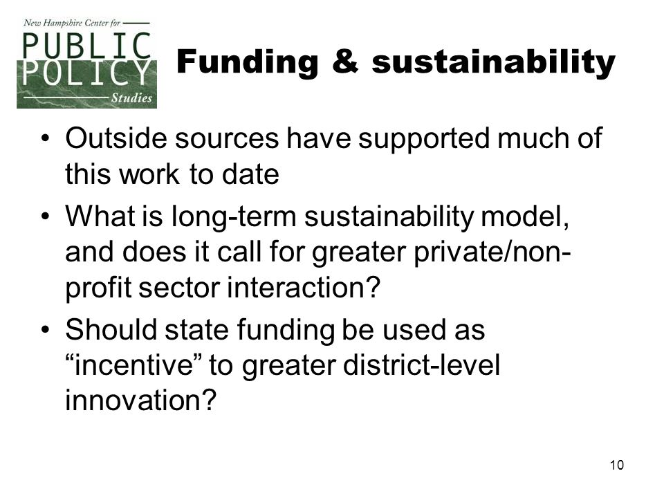 10 Funding & sustainability Outside sources have supported much of this work to date What is long-term sustainability model, and does it call for grea