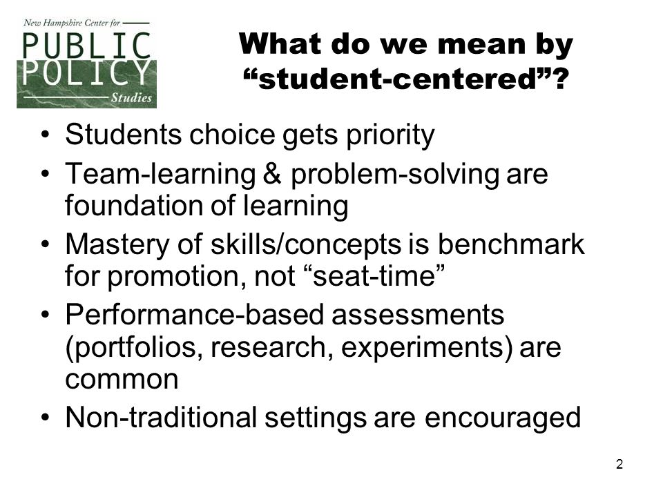 "2 What do we mean by ""student-centered""? Students choice gets priority Team-learning & problem-solving are foundation of learning Mastery of skills/co"