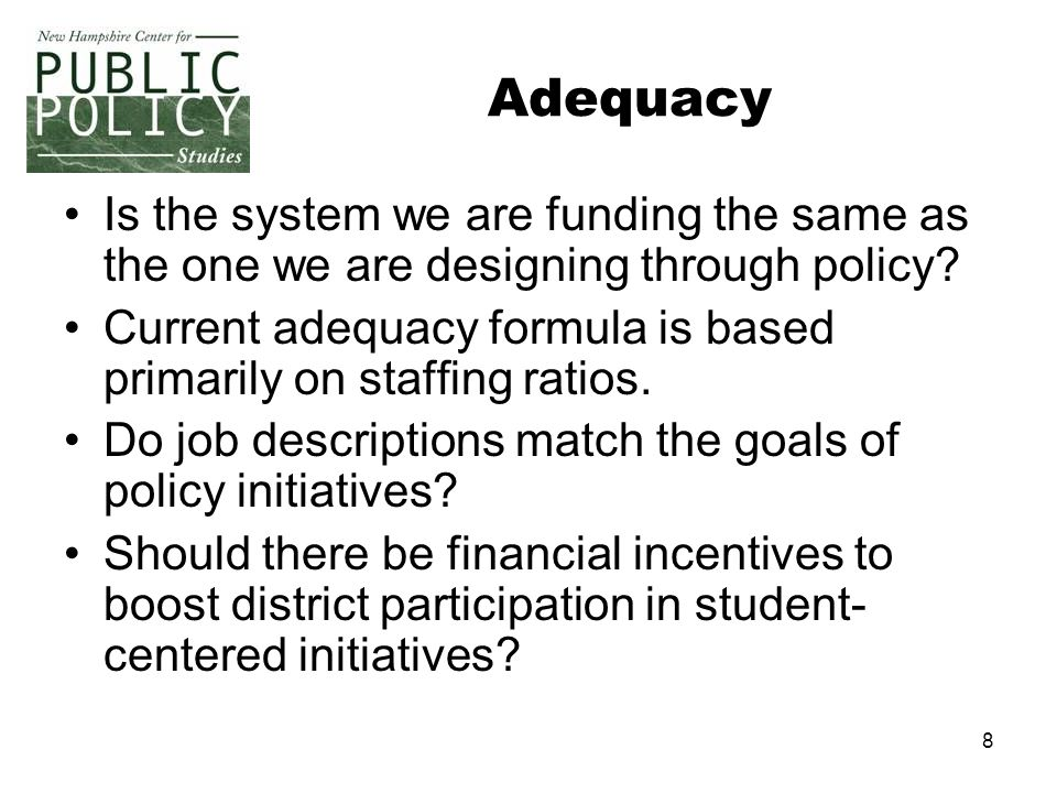 8 Adequacy Is the system we are funding the same as the one we are designing through policy? Current adequacy formula is based primarily on staffing r