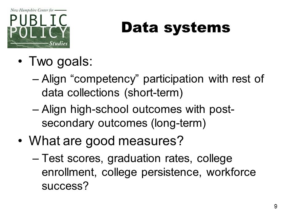 "9 Data systems Two goals: –Align ""competency"" participation with rest of data collections (short-term) –Align high-school outcomes with post- secondar"