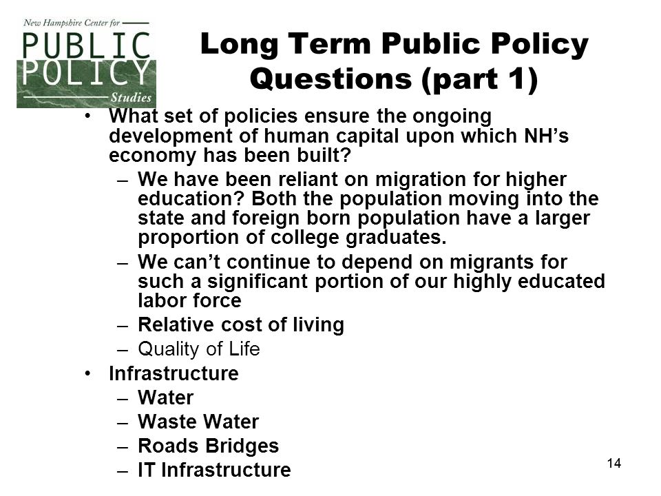 14 Long Term Public Policy Questions (part 1) What set of policies ensure the ongoing development of human capital upon which NH's economy has been built.