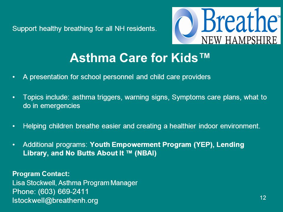 12 Asthma Care for Kids™ A presentation for school personnel and child care providers Topics include: asthma triggers, warning signs, Symptoms care plans, what to do in emergencies Helping children breathe easier and creating a healthier indoor environment.