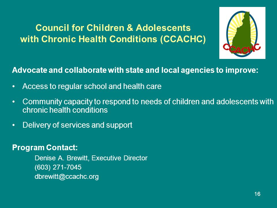 16 Council for Children & Adolescents with Chronic Health Conditions (CCACHC) Advocate and collaborate with state and local agencies to improve: Access to regular school and health care Community capacity to respond to needs of children and adolescents with chronic health conditions Delivery of services and support Program Contact: Denise A.